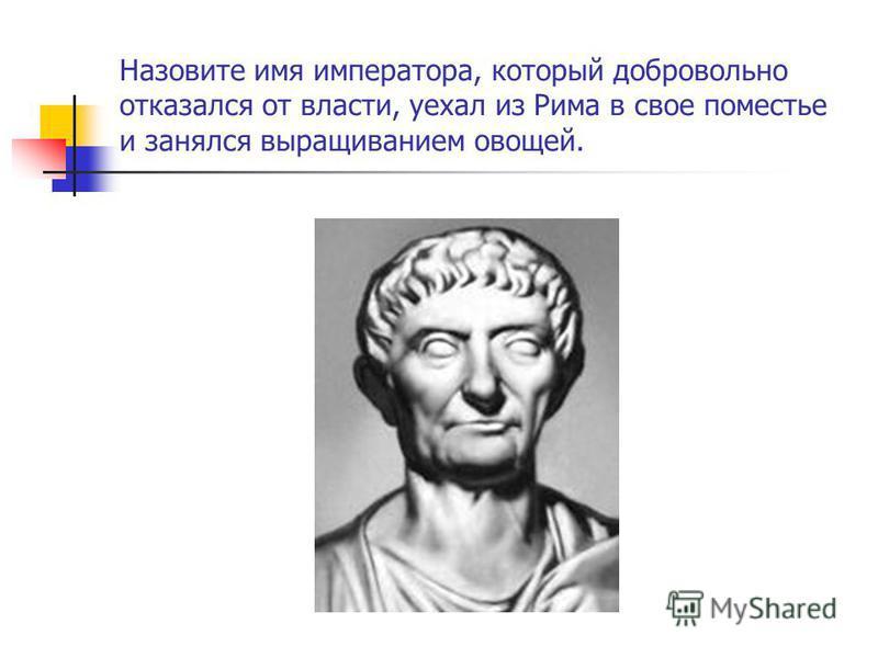 Назовите имя императора, который добровольно отказался от власти, уехал из Рима в свое поместье и занялся выращиванием овощей.