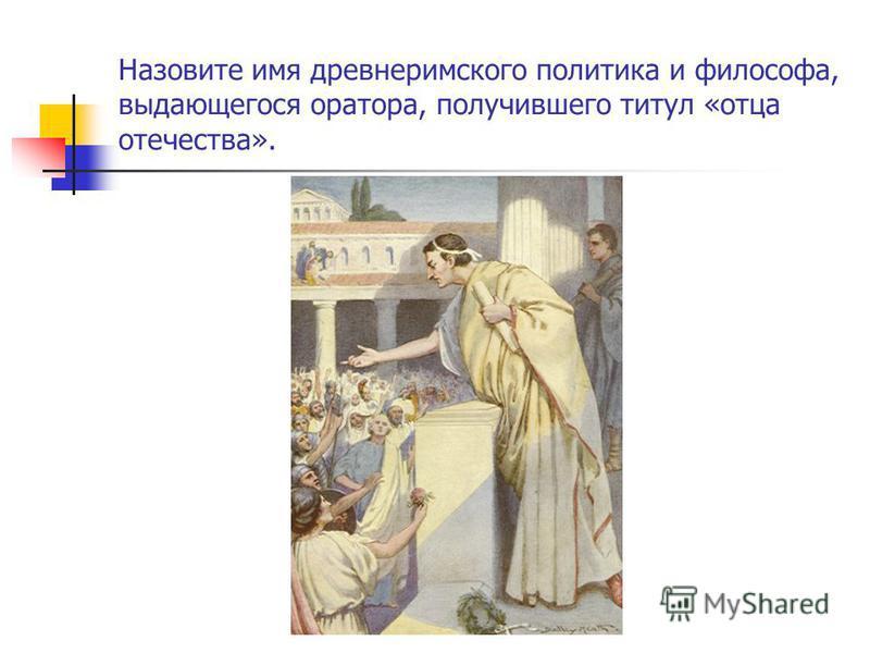 Назовите имя древнеримского политика и философа, выдающегося оратора, получившего титул «отца отечества».