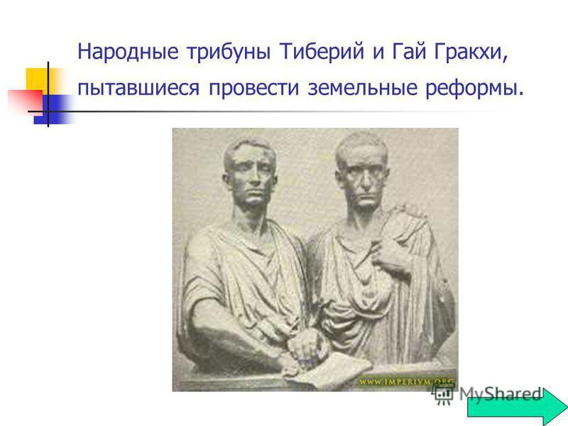 Народные трибуны Тиберий и Гай Гракхи, пытавшиеся провести земельные реформы.