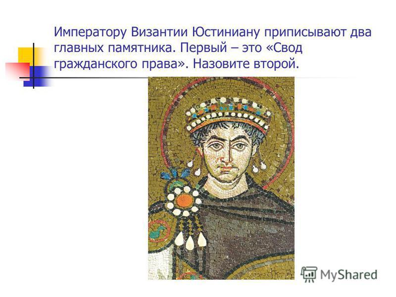Императору Византии Юстиниану приписывают два главных памятника. Первый – это «Свод гражданского права». Назовите второй.