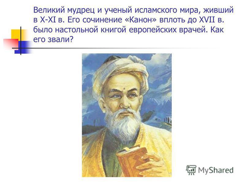Великий мудрец и ученый исламского мира, живший в X-XI в. Его сочинение «Канон» вплоть до XVII в. было настольной книгой европейских врачей. Как его звали?