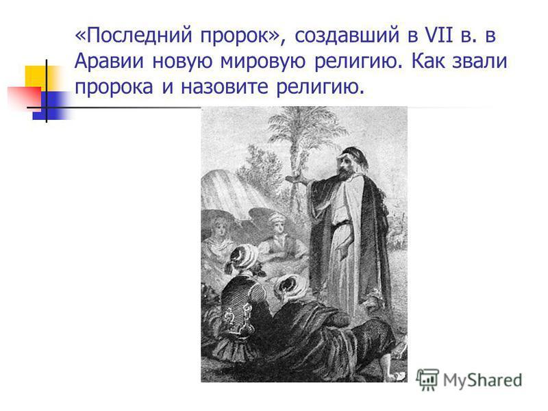 «Последний пророк», создавший в VII в. в Аравии новую мировую религию. Как звали пророка и назовите религию.