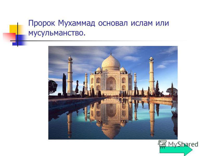 Пророк Мухаммад основал ислам или мусульманство.