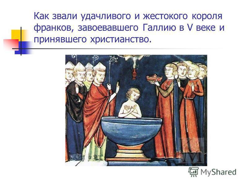 Как звали удачливого и жестокого короля франков, завоевавшего Галлию в V веке и принявшего христианство.