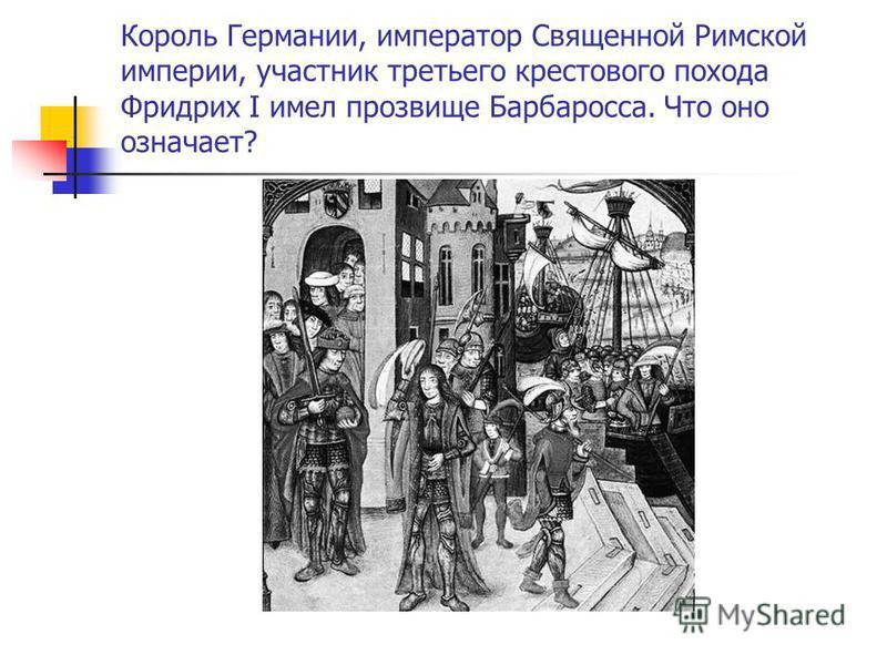 Король Германии, император Священной Римской империи, участник третьего крестового похода Фридрих I имел прозвище Барбаросса. Что оно означает?