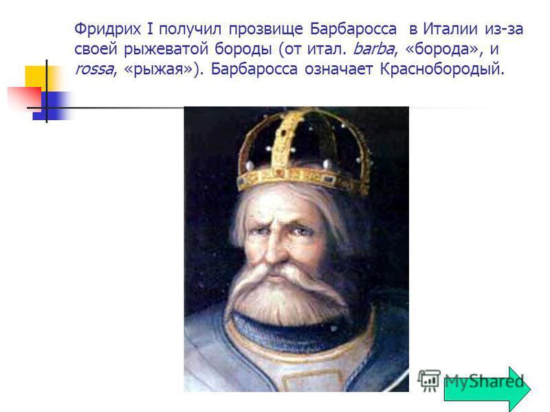 Фридрих I получил прозвище Барбаросса в Италии из-за своей рыжеватой бороды (от итал. barba, «борода», и rossa, «рыжая»). Барбаросса означает Краснобородый.