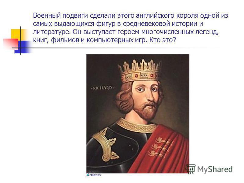 Военный подвиги сделали этого английского короля одной из самых выдающихся фигур в средневековой истории и литературе. Он выступает героем многочисленных легенд, книг, фильмов и компьютерных игр. Кто это?