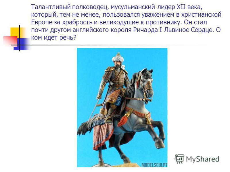 Талантливый полководец, мусульманский лидер XII века, который, тем не менее, пользовался уважением в христианской Европе за храбрость и великодушие к противнику. Он стал почти другом английского короля Ричарда I Львиное Сердце. О ком идет речь?