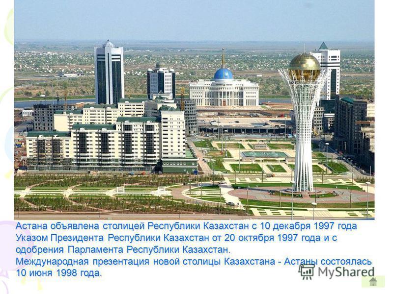 06.05.1998 г. Указом Президента РК г.Акмола переименован в город Астана Астана объявлена столицей Республики Казахстан с 10 декабря 1997 года Указом Президента Республики Казахстан от 20 октября 1997 года и с одобрения Парламента Республики Казахстан