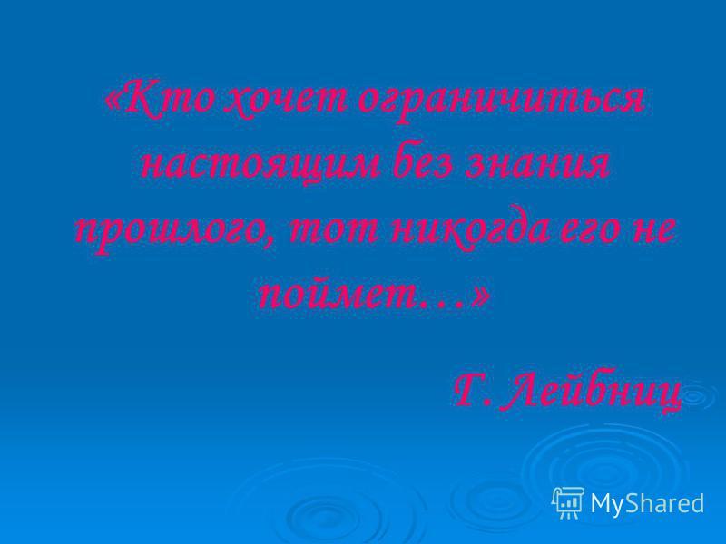 «Кто хочет ограничиться настоящим без знания прошлого, тот никогда его не поймет…» Г. Лейбниц