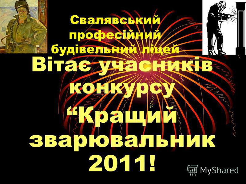 Свалявський професійний будівельний ліцей Вітає учасників конкурсу Кращий зварювальник 2011!