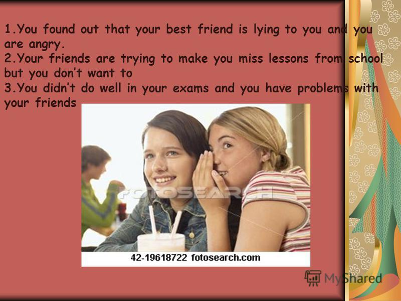 1.You found out that your best friend is lying to you and you are angry. 2.Your friends are trying to make you miss lessons from school but you dont want to 3.You didnt do well in your exams and you have problems with your friends