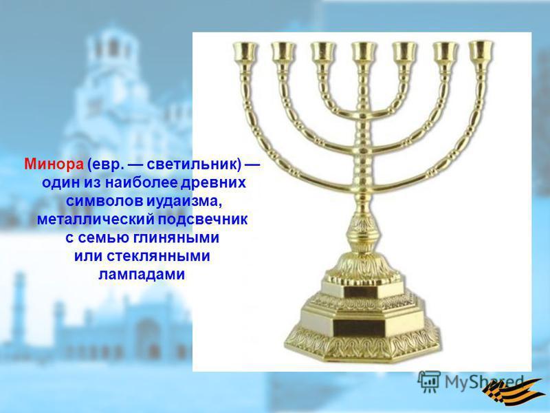Минора (евр. светильник) один из наиболее древних символов иудаизма, металлический подсвечник с семью глиняными или стеклянными лампадами
