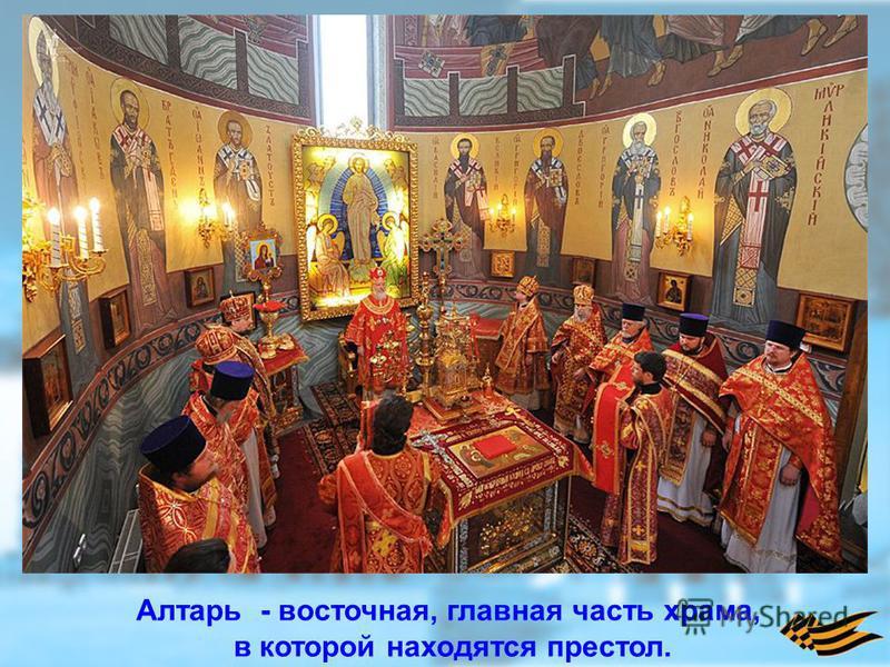Алтарь - восточная, главная часть храма, в которой находятся престол.