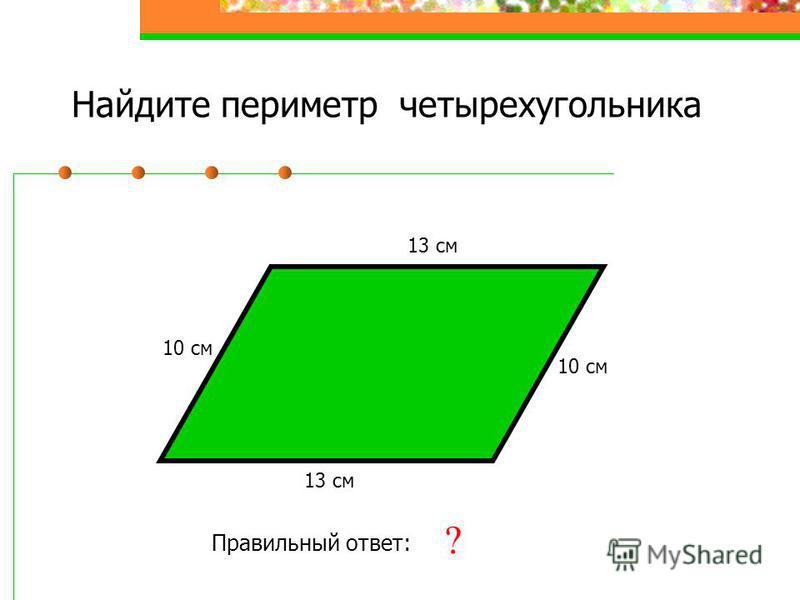 Найдите периметр четырехугольника 10 см 13 см 10 см 13 см Правильный ответ: 46 см ?