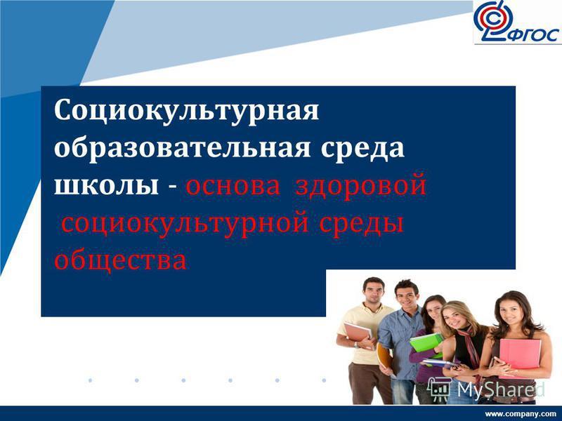 www.company.com Социокультурная образовательная среда школы - основа здоровой социокультурной среды общества