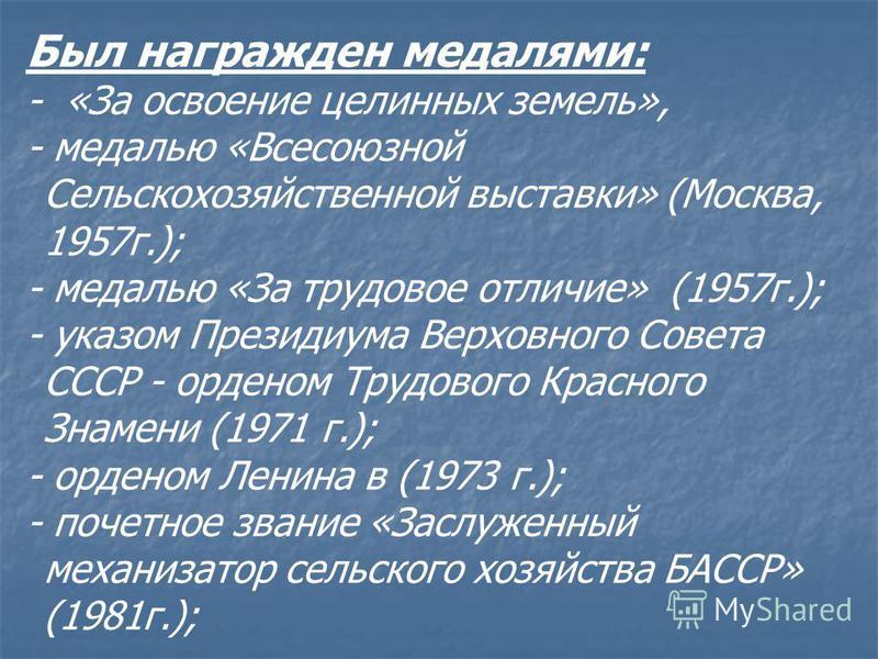 Был награжден медалями: - «За освоение целинных земель», - медалью «Всесоюзной Сельскохозяйственной выставки» (Москва, 1957 г.); - медалью «За трудовое отличие» (1957 г.); - указом Президиума Верховного Совета СССР - орденом Трудового Красного Знамен