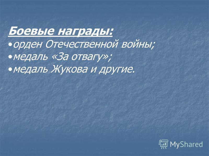 Боевые награды: орден Отечественной войны; медаль «За отвагу»; медаль Жукова и другие.