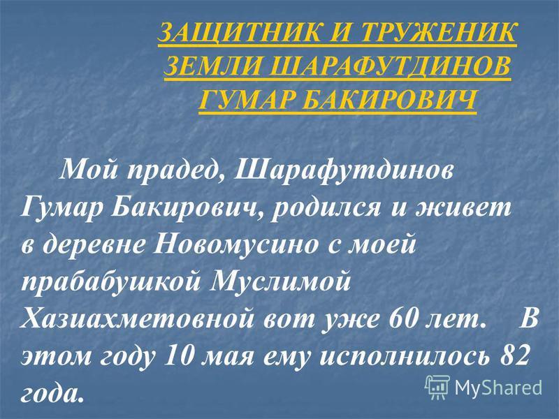 ЗАЩИТНИК И ТРУЖЕНИК ЗЕМЛИ ШАРАФУТДИНОВ ГУМАР БАКИРОВИЧ Мой прадед, Шарафутдинов Гумар Бакирович, родился и живет в деревне Новомусино с моей прабабушкой Муслимой Хазиахметовной вот уже 60 лет. В этом году 10 мая ему исполнилось 82 года.