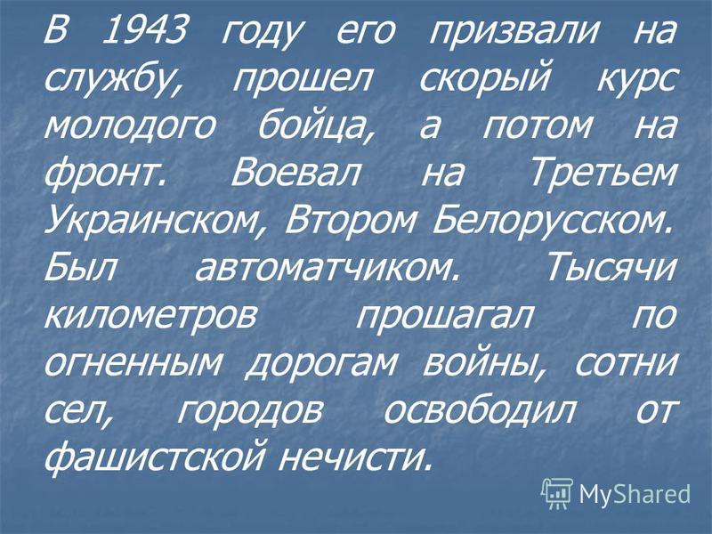 В 1943 году его призвали на службу, прошел скорый курс молодого бойца, а потом на фронт. Воевал на Третьем Украинском, Втором Белорусском. Был автоматчиком. Тысячи километров прошагал по огненным дорогам войны, сотни сел, городов освободил от фашистс