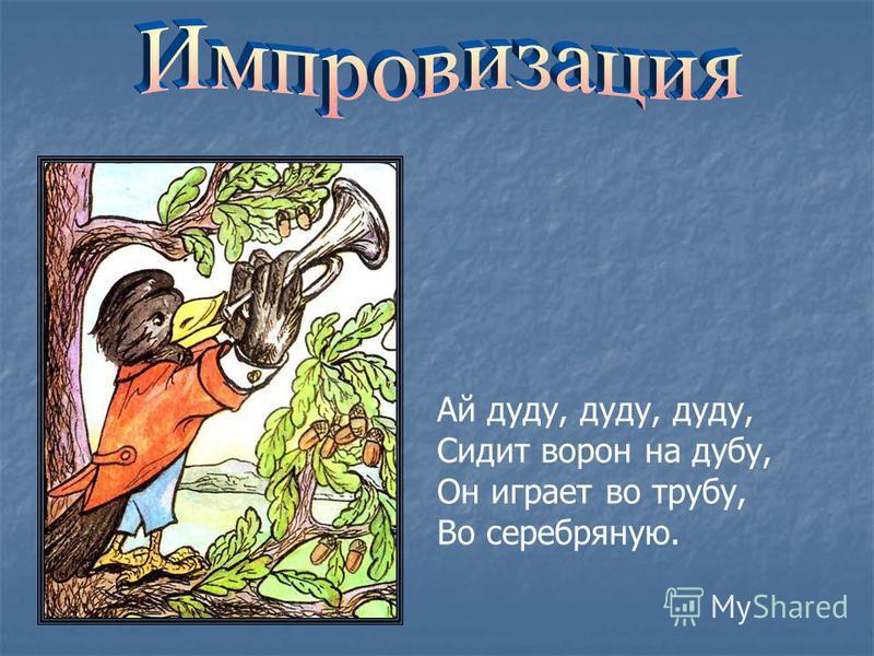 Ай дуду, дуду, дуду, Сидит ворон на дубу, Он играет во трубу, Во серебряную.
