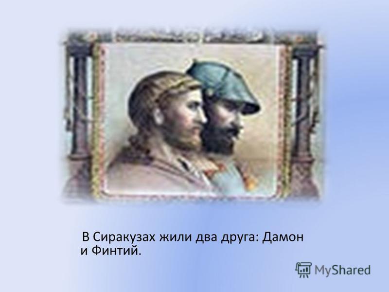 В Сиракузах жили два друга: Дамон и Финтий.
