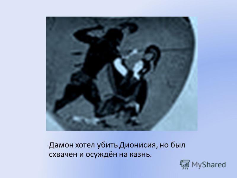 Дамон хотел убить Дионисия, но был схвачен и осуждён на казнь.