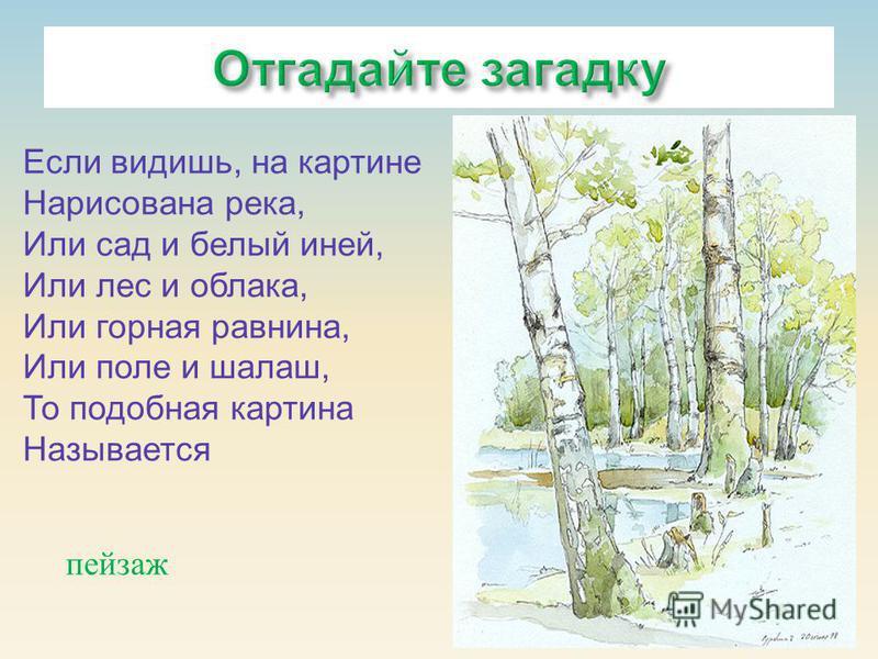 пейзаж Если видишь, на картине Нарисована река, Или сад и белый иней, Или лес и облака, Или горная равнина, Или поле и шалаш, То подобная картина Называется