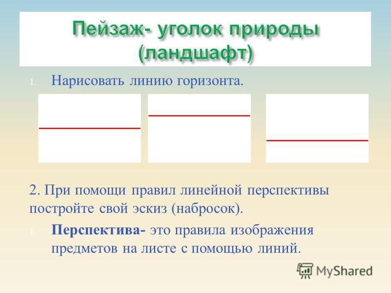 1. Нарисовать линию горизонта. 2. При помощи правил линейной перспективы постройте свой эскиз ( набросок ). 1. Перспектива - это правила изображения предметов на листе с помощью линий.