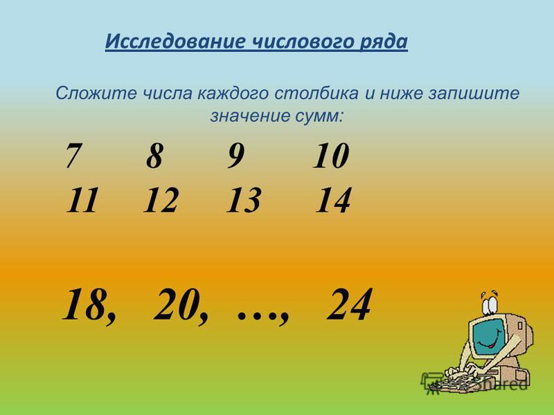 Исследование числового ряда 7 8 9 10 7 8 9 10 11 12 13 14 11 12 13 14 Что интересного вы заметили? 3, 4, 5, 6, 7, 8, 9 Каждое число ряда увеличьте на 5 и запишите полученный результат. Какие числа получились? 7, 8, 9, 10, 11, 12, 13, 14. Разделите за