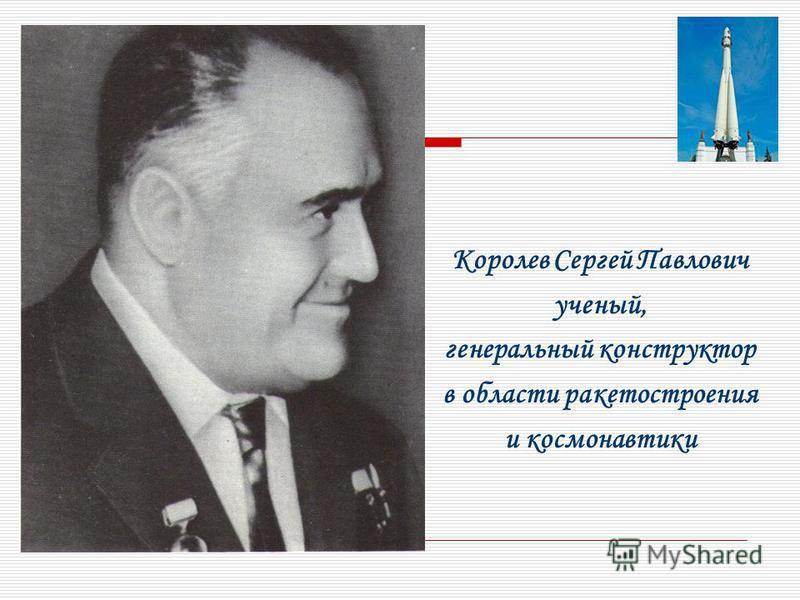 Королев Сергей Павлович ученый, генеральный конструктор в области ракетостроения и космонавтики