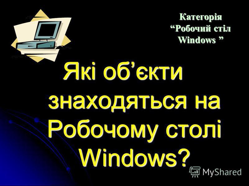 Які ви знаєте види вікон? Категорія Робочий стіл Windows Категорія Робочий стіл Windows