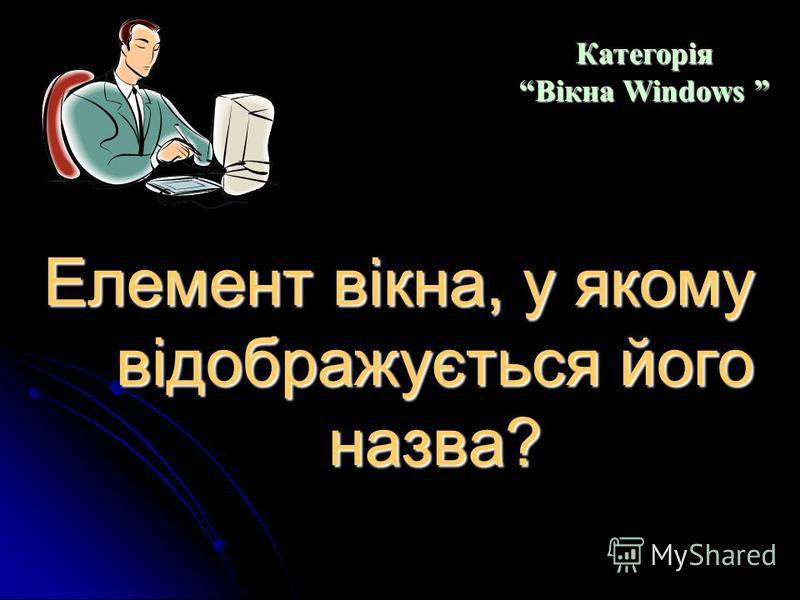 Як ще називають діалогові вікна? Категорія Вікна Windows Категорія Вікна Windows
