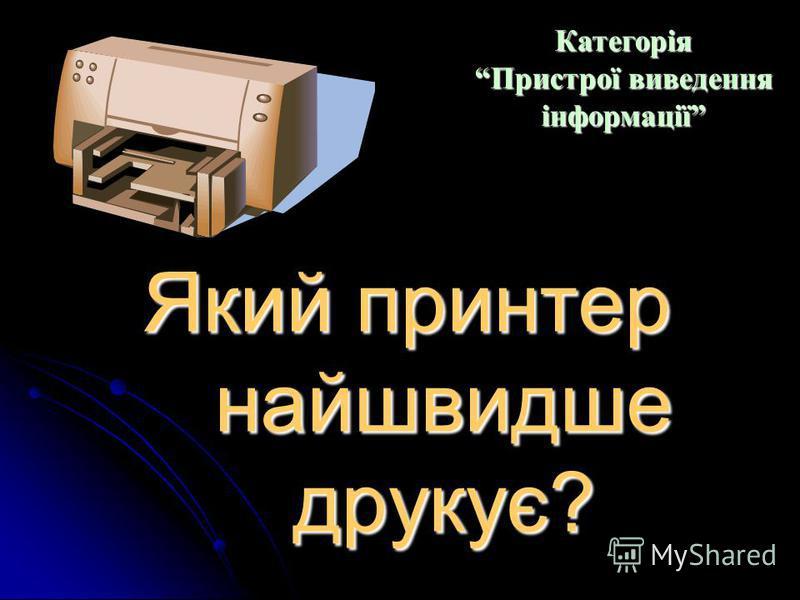 Який тип принтера у компютерному кабінеті? Категорія Пристрої виведення інформації Категорія Пристрої виведення інформації