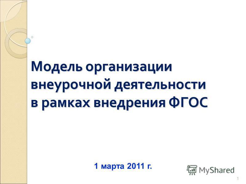 1 Модель организации внеурочной деятельности в рамках внедрения ФГОС 1 марта 2011 г.