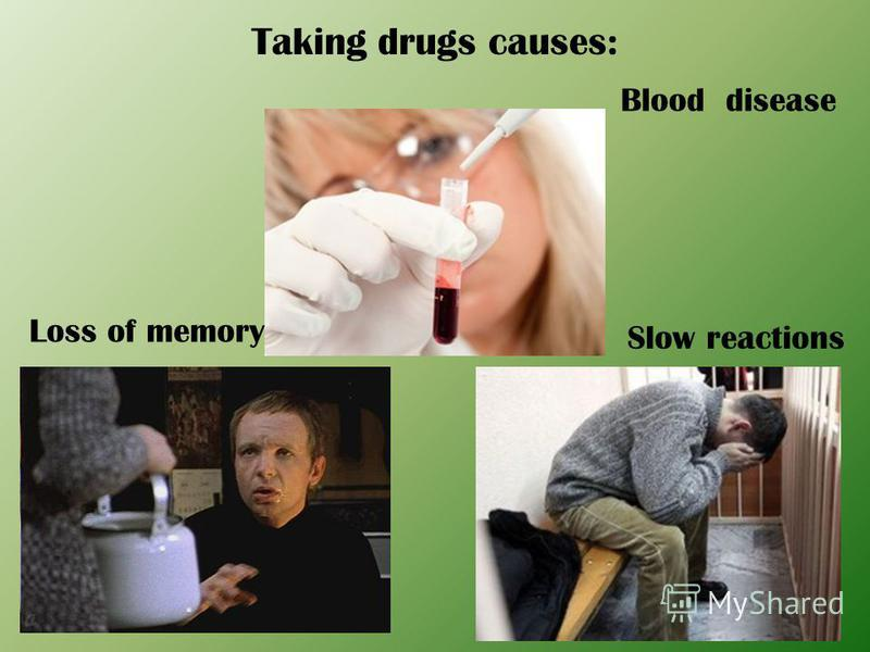 Taking drugs causes: Blood disease Slow reactions Loss of memory