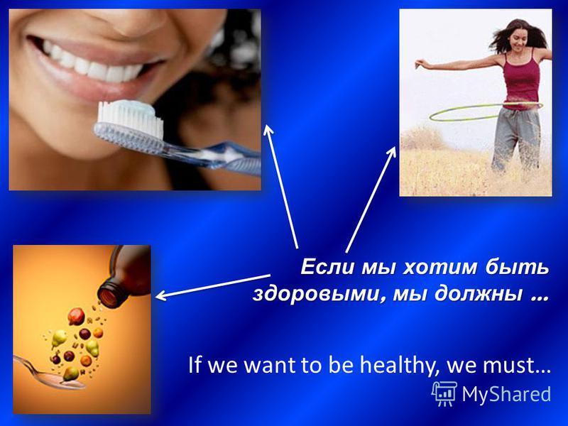 Если мы хотим быть здоровыми, мы должны … If we want to be healthy, we must…