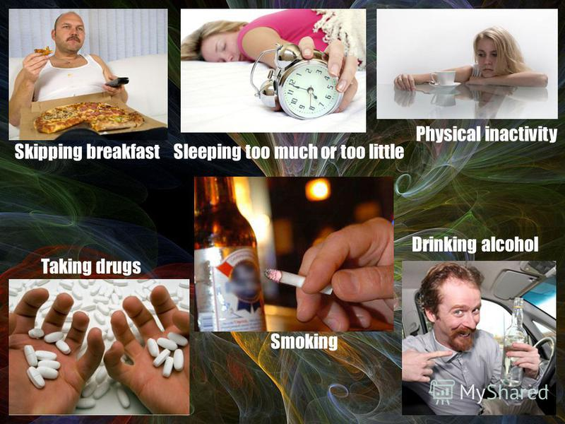 Smoking Drinking alcohol Taking drugs Physical inactivity Sleeping too much or too littleSkipping breakfast