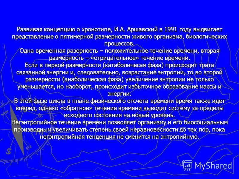 Развивая концепцию о хронотопе, И.А. Аршавский в 1991 году выдвигает представление о пятимерной размерности живого организма, биологических процессов. Одна временная размерность – положительное течение времени, вторая размерность – «отрицательное» те