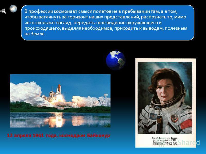 В профессии космонавт смысл полетов не в пребывании там, а в том, чтобы заглянуть за горизонт наших представлений, распознать то, мимо чего скользит взгляд, передать свое видение окружающего и происходящего, выделяя необходимое, приходить к выводам,