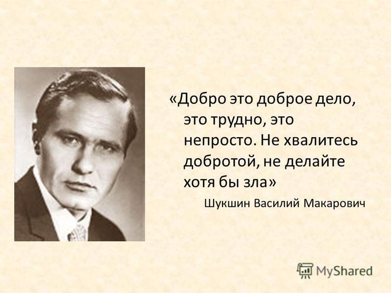 «Добро это доброе дело, это трудно, это непросто. Не хвалитесь добротой, не делайте хотя бы зла» Шукшин Василий Макарович