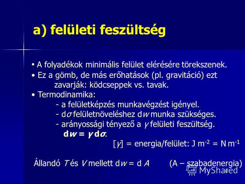 22 a) felületi feszültség A folyadékok minimális felület elérésére törekszenek. Ez a gömb, de más erőhatások (pl. gravitáció) ezt zavarják: ködcseppek vs. tavak. Termodinamika: - a felületképzés munkavégzést igényel. - dσ felületnöveléshez dw munka s