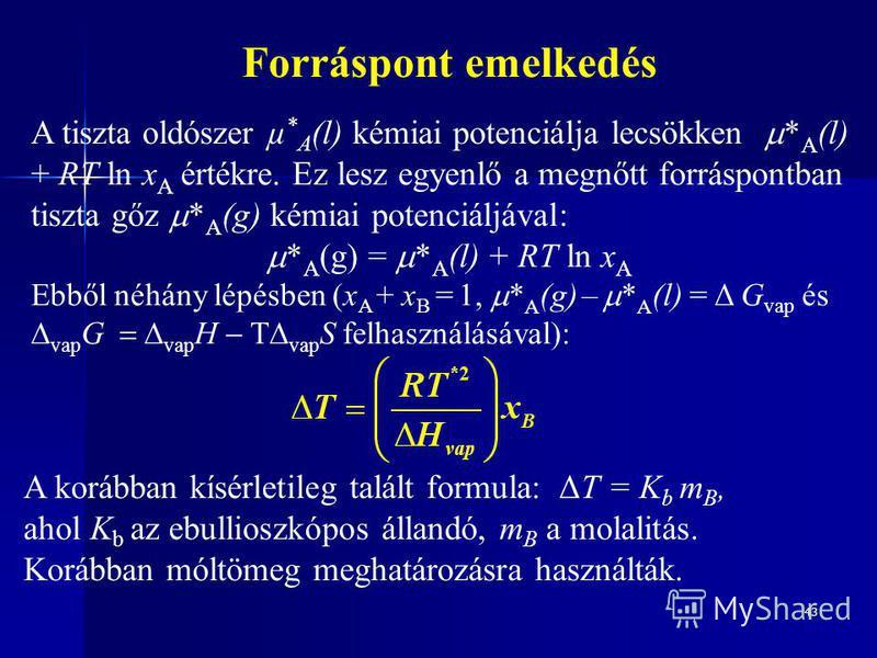 43 Forráspont emelkedés A tiszta oldószer µ * A (l) kémiai potenciálja lecsökken * A (l) + RT ln x A értékre. Ez lesz egyenlő a megnőtt forráspontban tiszta gőz * A (g) kémiai potenciáljával: * A (g) = * A (l) + RT ln x A Ebből néhány lépésben (x A +