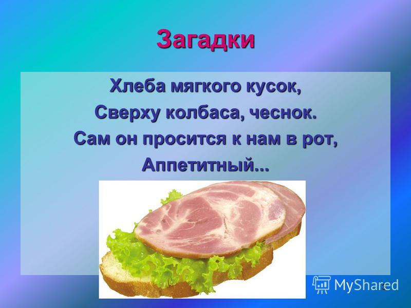 Загадки Хлеба мягкого кусок, Сверху колбаса, чеснок. Сам он просится к нам в рот, Аппетитный... 3