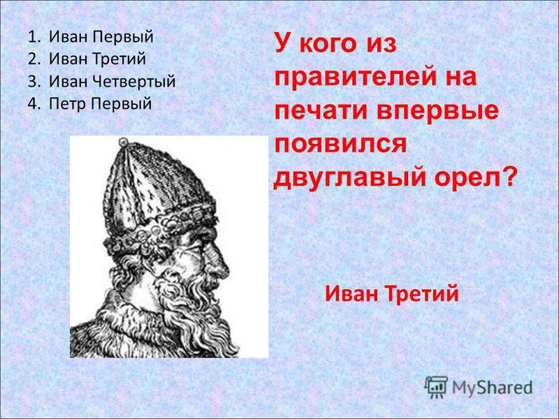 1. Иван Первый 2. Иван Третий 3. Иван Четвертый 4. Петр Первый Иван Третий У кого из правителей на печати впервые появился двуглавый орел?