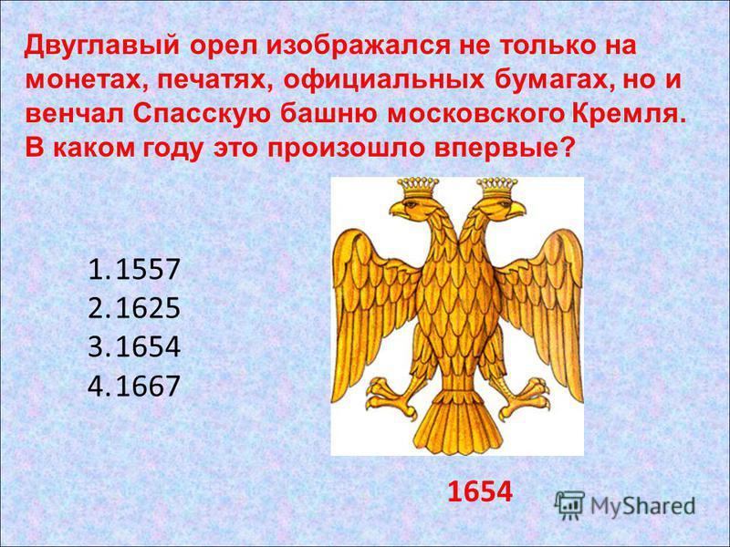 1.1557 2.1625 3.1654 4.1667 1654 Двуглавый орел изображался не только на монетах, печатях, официальных бумагах, но и венчал Спасскую башню московского Кремля. В каком году это произошло впервые?