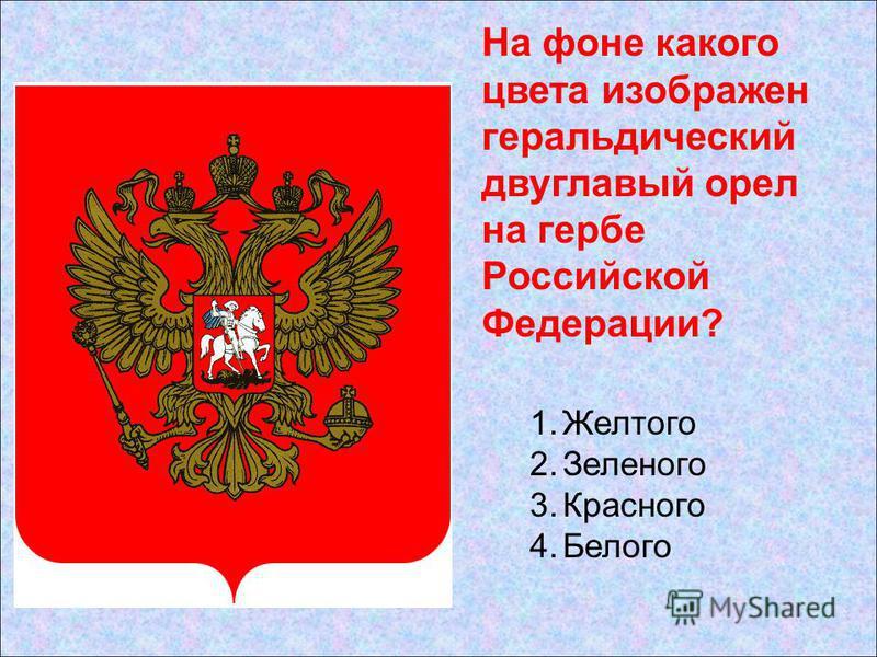 1. Желтого 2. Зеленого 3. Красного 4. Белого На фоне какого цвета изображен геральдический двуглавый орел на гербе Российской Федерации?