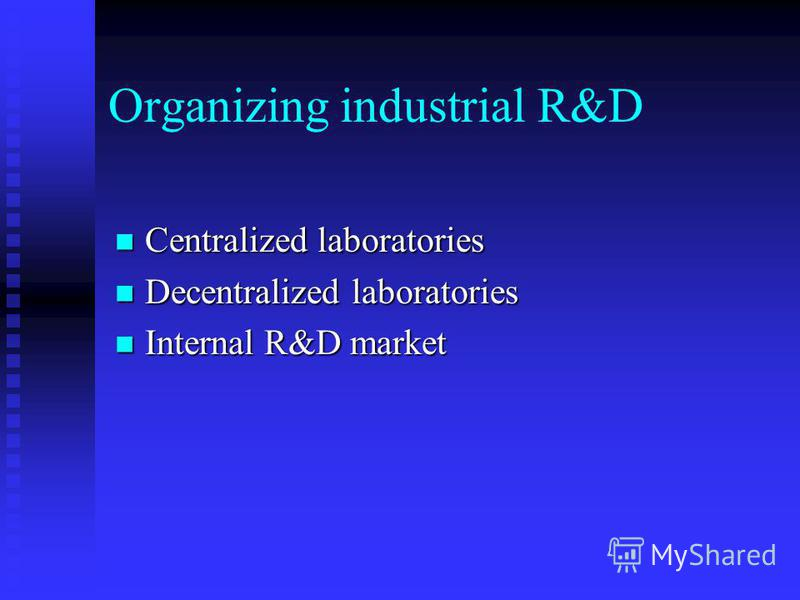 Organizing industrial R&D Centralized laboratories Centralized laboratories Decentralized laboratories Decentralized laboratories Internal R&D market Internal R&D market