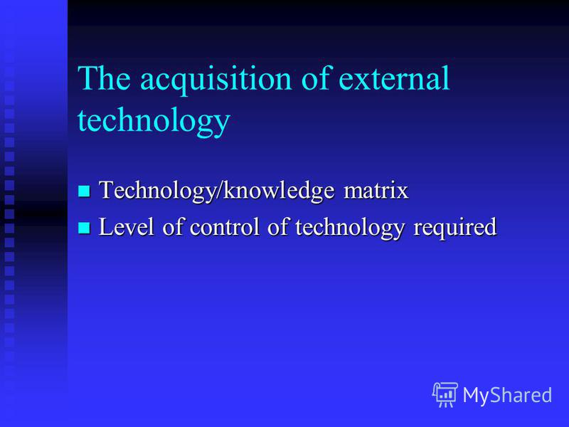 The acquisition of external technology Technology/knowledge matrix Technology/knowledge matrix Level of control of technology required Level of control of technology required
