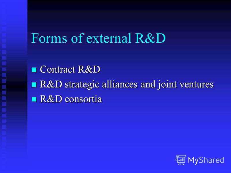 Forms of external R&D Contract R&D Contract R&D R&D strategic alliances and joint ventures R&D strategic alliances and joint ventures R&D consortia R&D consortia